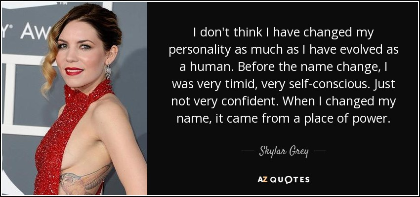 I don't think I have changed my personality as much as I have evolved as a human. Before the name change, I was very timid, very self-conscious. Just not very confident. When I changed my name, it came from a place of power. - Skylar Grey