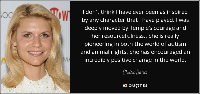 I don't think I have ever been as inspired by any character that I have played. I was deeply moved by Temple's courage and her resourcefulness.. She is really pioneering in both the world of autism and animal rights. She has encouraged an incredibly positive change in the world. - Claire Danes