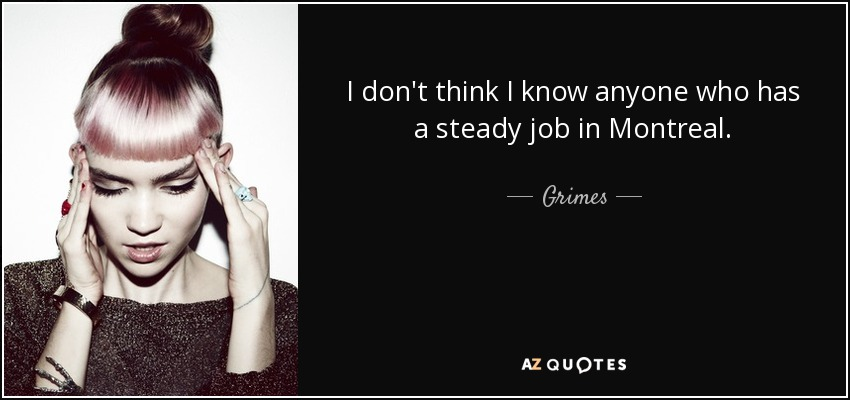 I don't think I know anyone who has a steady job in Montreal. - Grimes