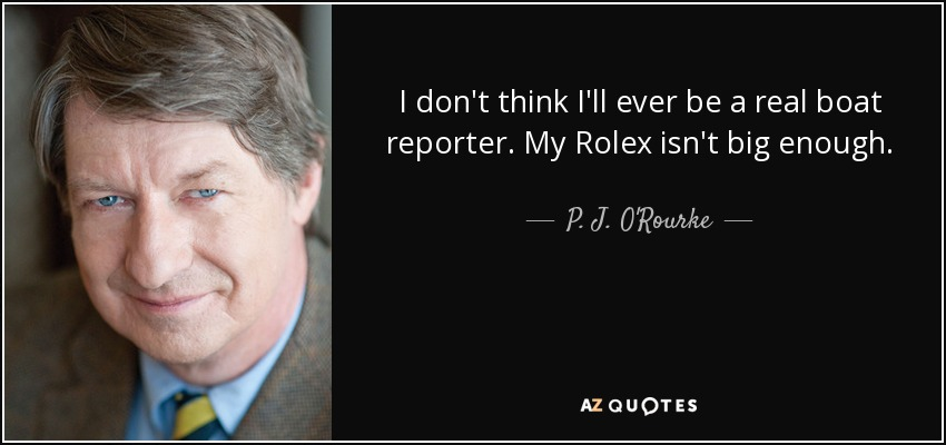 I don't think I'll ever be a real boat reporter. My Rolex isn't big enough. - P. J. O'Rourke