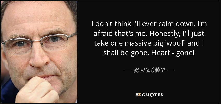 I don't think I'll ever calm down. I'm afraid that's me. Honestly, I'll just take one massive big 'woof' and I shall be gone. Heart - gone! - Martin O'Neill