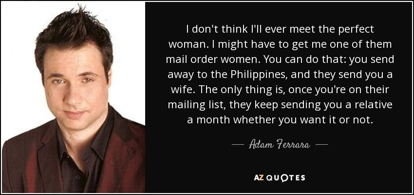 I don't think I'll ever meet the perfect woman. I might have to get me one of them mail order women. You can do that: you send away to the Philippines, and they send you a wife. The only thing is, once you're on their mailing list, they keep sending you a relative a month whether you want it or not. - Adam Ferrara