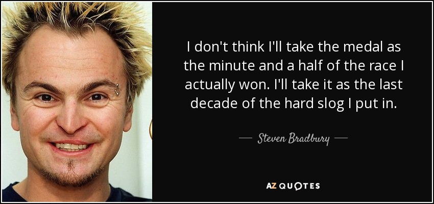I don't think I'll take the medal as the minute and a half of the race I actually won. I'll take it as the last decade of the hard slog I put in. - Steven Bradbury