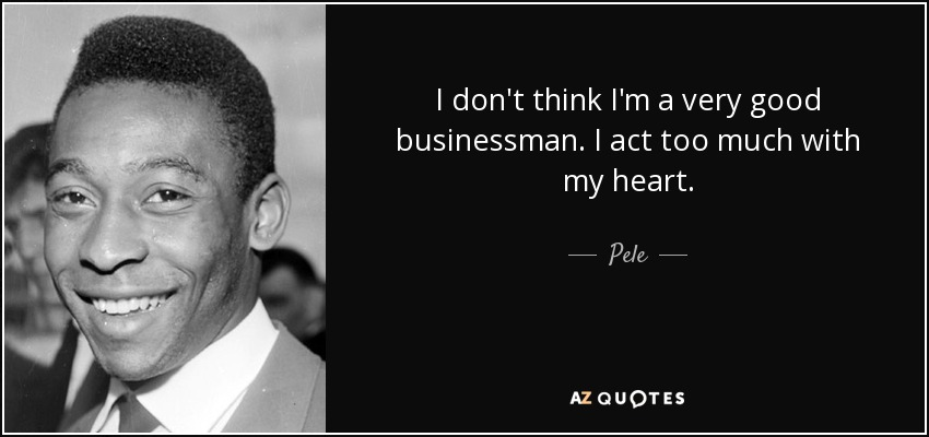 I don't think I'm a very good businessman. I act too much with my heart. - Pele