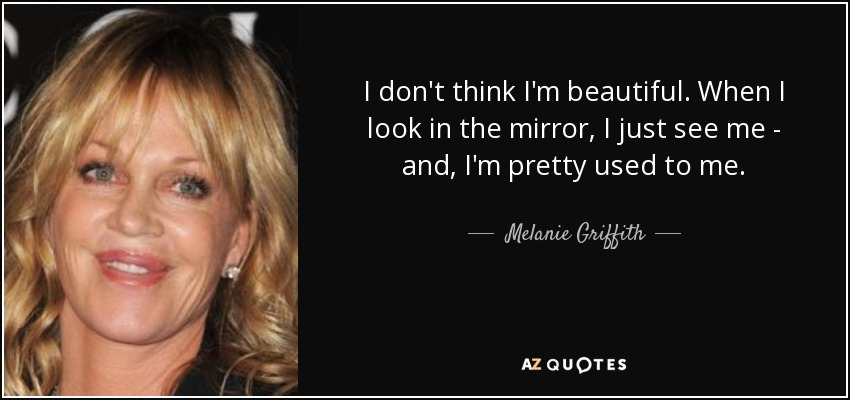 I don't think I'm beautiful. When I look in the mirror, I just see me - and, I'm pretty used to me. - Melanie Griffith