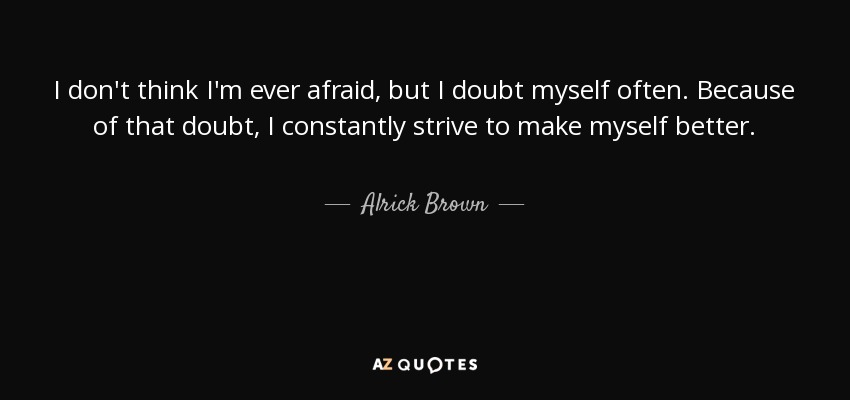 I don't think I'm ever afraid, but I doubt myself often. Because of that doubt, I constantly strive to make myself better. - Alrick Brown