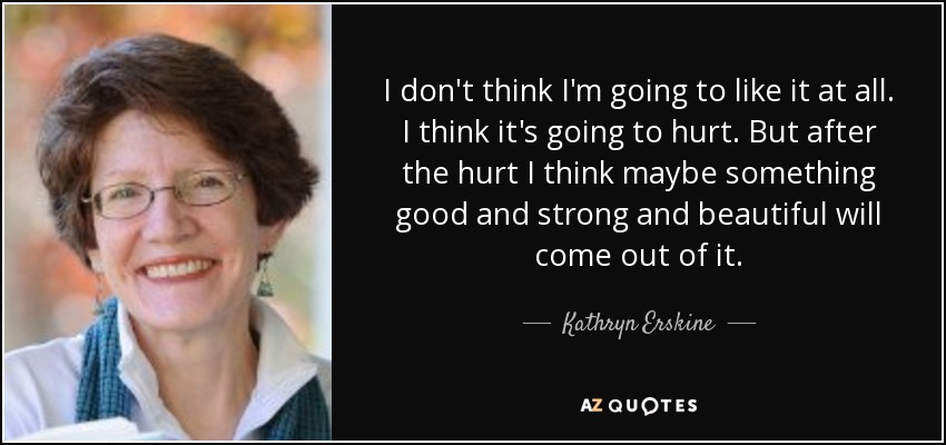 I don't think I'm going to like it at all. I think it's going to hurt. But after the hurt I think maybe something good and strong and beautiful will come out of it. - Kathryn Erskine