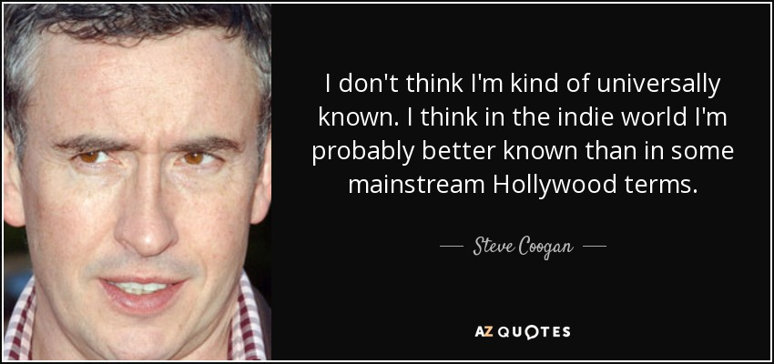 I don't think I'm kind of universally known. I think in the indie world I'm probably better known than in some mainstream Hollywood terms. - Steve Coogan