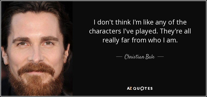 I don't think I'm like any of the characters I've played. They're all really far from who I am. - Christian Bale