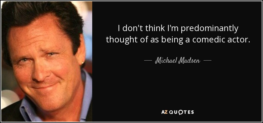 I don't think I'm predominantly thought of as being a comedic actor. - Michael Madsen