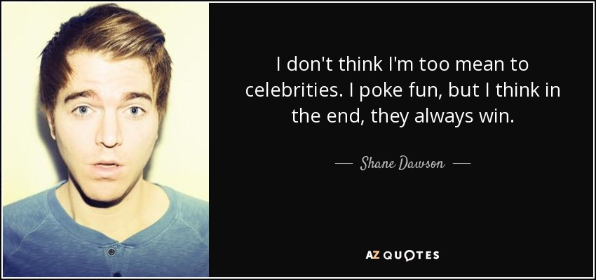 I don't think I'm too mean to celebrities. I poke fun, but I think in the end, they always win. - Shane Dawson