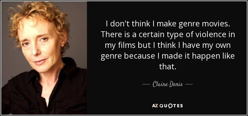 I don't think I make genre movies. There is a certain type of violence in my films but I think I have my own genre because I made it happen like that. - Claire Denis