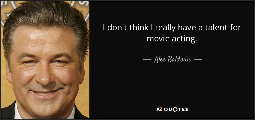 I don't think I really have a talent for movie acting. - Alec Baldwin