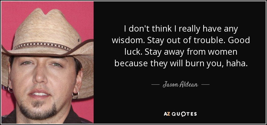 I don't think I really have any wisdom. Stay out of trouble. Good luck. Stay away from women because they will burn you, haha. - Jason Aldean