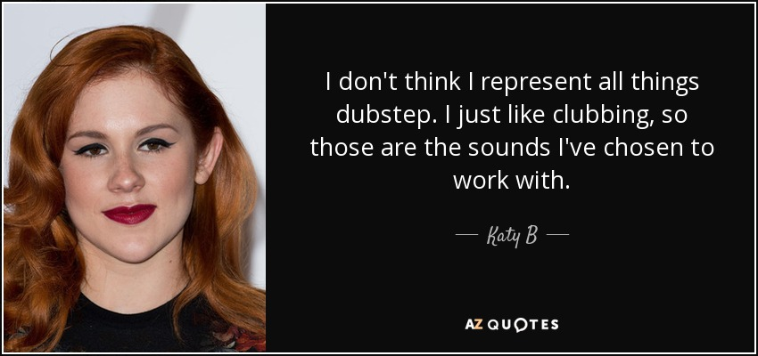 Katy b quote i dont think i represent all things dubstep i just i dont think i represent all things dubstep i just like clubbing voltagebd Gallery