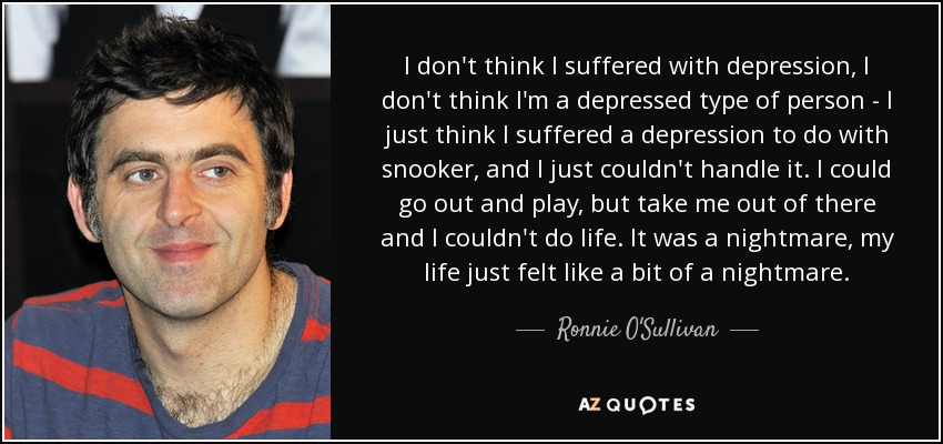 I don't think I suffered with depression, I don't think I'm a depressed type of person - I just think I suffered a depression to do with snooker, and I just couldn't handle it. I could go out and play, but take me out of there and I couldn't do life. It was a nightmare, my life just felt like a bit of a nightmare. - Ronnie O'Sullivan