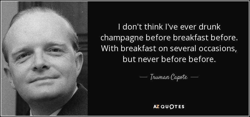 I don't think I've ever drunk champagne before breakfast before. With breakfast on several occasions, but never before before. - Truman Capote