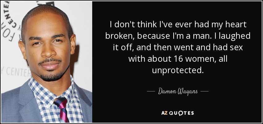 I don't think I've ever had my heart broken, because I'm a man. I laughed it off, and then went and had sex with about 16 women, all unprotected. - Damon Wayans, Jr.