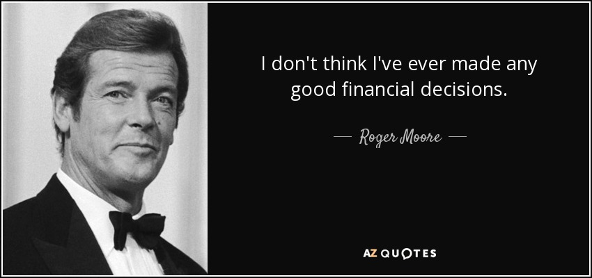 I don't think I've ever made any good financial decisions. - Roger Moore