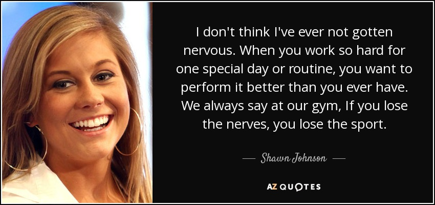I don't think I've ever not gotten nervous. When you work so hard for one special day or routine, you want to perform it better than you ever have. We always say at our gym, If you lose the nerves, you lose the sport. - Shawn Johnson