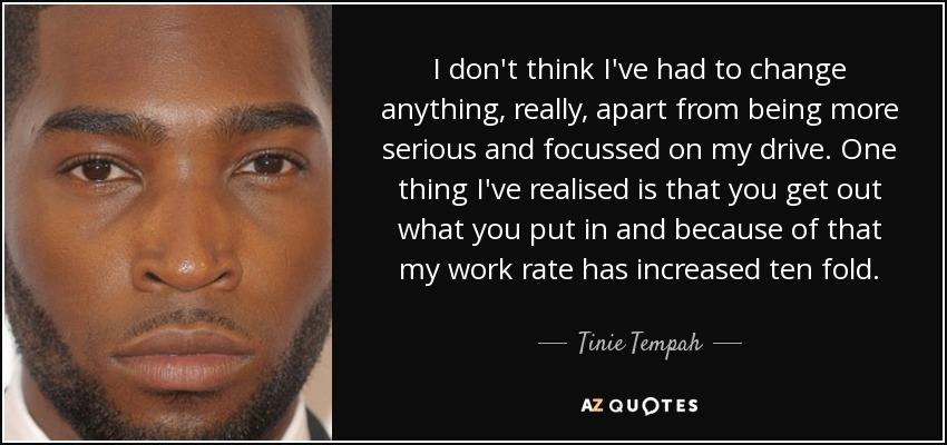 I don't think I've had to change anything, really, apart from being more serious and focussed on my drive. One thing I've realised is that you get out what you put in and because of that my work rate has increased ten fold. - Tinie Tempah