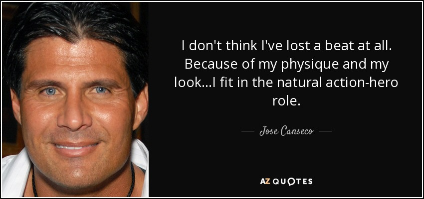 I don't think I've lost a beat at all. Because of my physique and my look...I fit in the natural action-hero role. - Jose Canseco