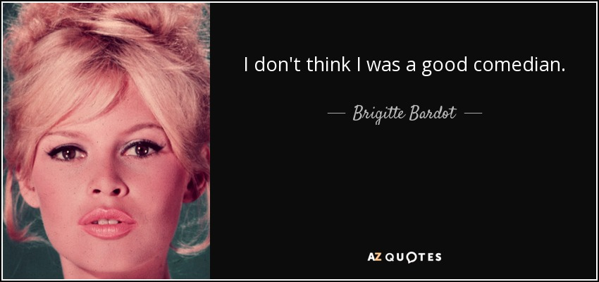 I don't think I was a good comedian. - Brigitte Bardot