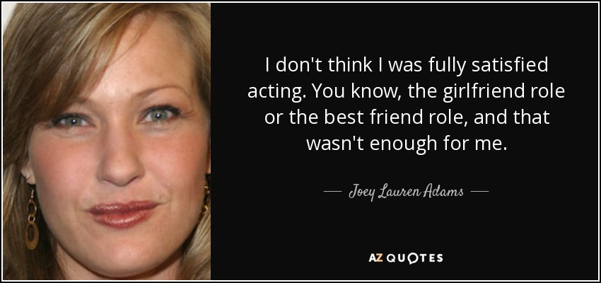 I don't think I was fully satisfied acting. You know, the girlfriend role or the best friend role, and that wasn't enough for me. - Joey Lauren Adams