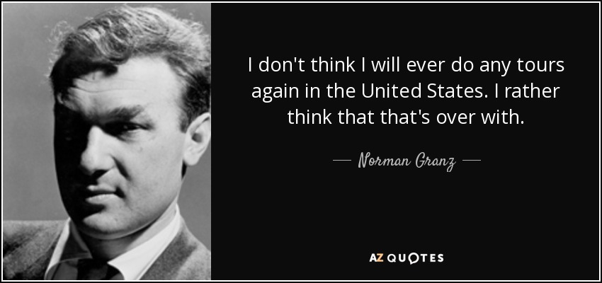 I don't think I will ever do any tours again in the United States. I rather think that that's over with. - Norman Granz
