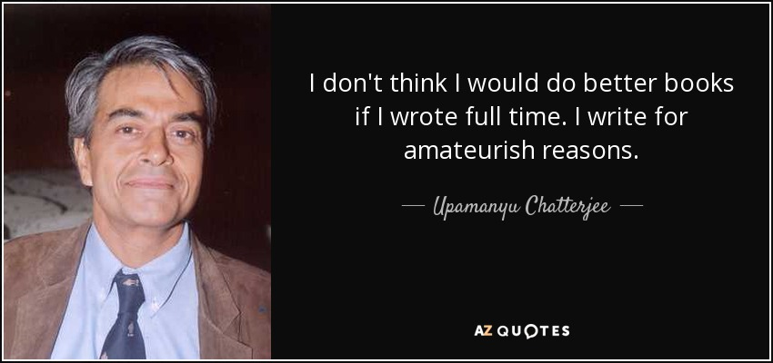 I don't think I would do better books if I wrote full time. I write for amateurish reasons. - Upamanyu Chatterjee