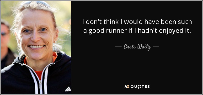 I don't think I would have been such a good runner if I hadn't enjoyed it. - Grete Waitz