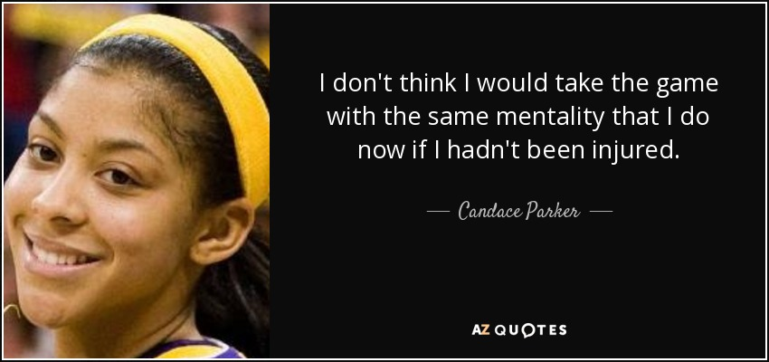 I don't think I would take the game with the same mentality that I do now if I hadn't been injured. - Candace Parker
