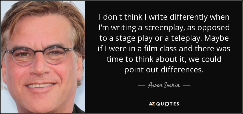 I don't think I write differently when I'm writing a screenplay, as opposed to a stage play or a teleplay. Maybe if I were in a film class and there was time to think about it, we could point out differences. - Aaron Sorkin