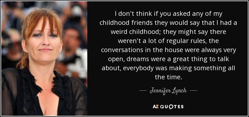 I don't think if you asked any of my childhood friends they would say that I had a weird childhood; they might say there weren't a lot of regular rules, the conversations in the house were always very open, dreams were a great thing to talk about, everybody was making something all the time. - Jennifer Lynch