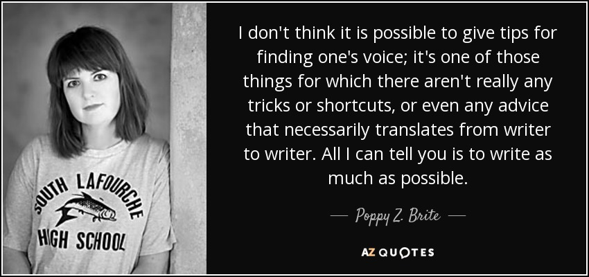 I don't think it is possible to give tips for finding one's voice; it's one of those things for which there aren't really any tricks or shortcuts, or even any advice that necessarily translates from writer to writer. All I can tell you is to write as much as possible. - Poppy Z. Brite