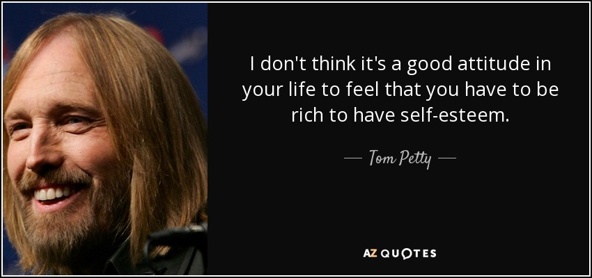 I don't think it's a good attitude in your life to feel that you have to be rich to have self-esteem. - Tom Petty
