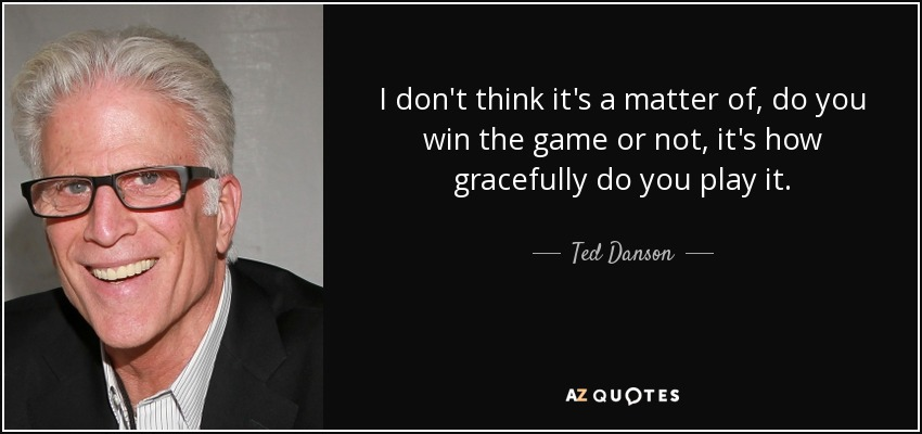 I don't think it's a matter of, do you win the game or not, it's how gracefully do you play it. - Ted Danson