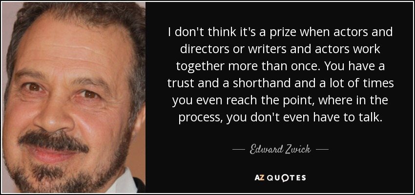 I don't think it's a prize when actors and directors or writers and actors work together more than once. You have a trust and a shorthand and a lot of times you even reach the point, where in the process, you don't even have to talk. - Edward Zwick