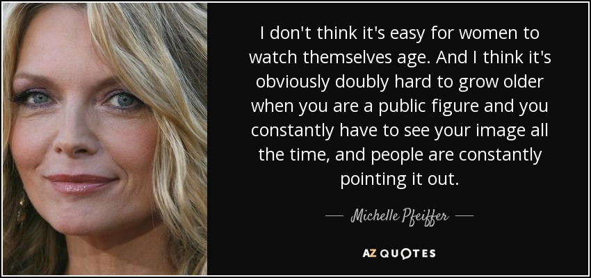 I don't think it's easy for women to watch themselves age. And I think it's obviously doubly hard to grow older when you are a public figure and you constantly have to see your image all the time, and people are constantly pointing it out. - Michelle Pfeiffer