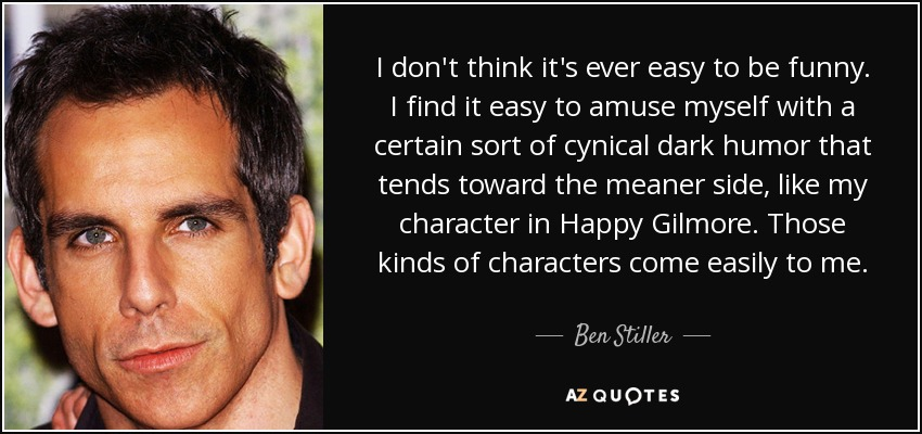I don't think it's ever easy to be funny. I find it easy to amuse myself with a certain sort of cynical dark humor that tends toward the meaner side, like my character in Happy Gilmore. Those kinds of characters come easily to me. - Ben Stiller