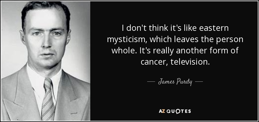 I don't think it's like eastern mysticism, which leaves the person whole. It's really another form of cancer, television. - James Purdy