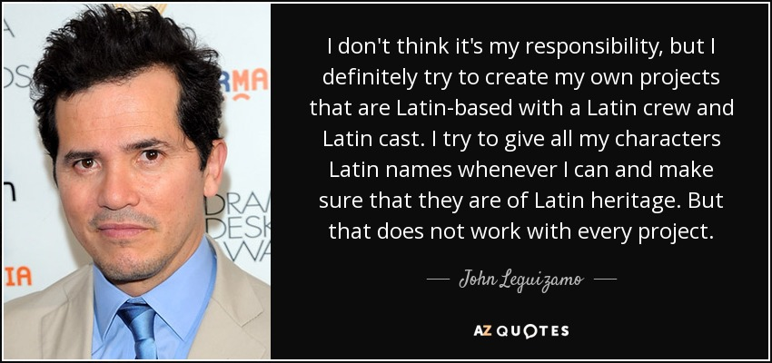 I don't think it's my responsibility, but I definitely try to create my own projects that are Latin-based with a Latin crew and Latin cast. I try to give all my characters Latin names whenever I can and make sure that they are of Latin heritage. But that does not work with every project. - John Leguizamo