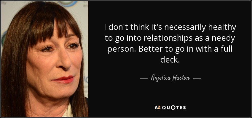 I don't think it's necessarily healthy to go into relationships as a needy person. Better to go in with a full deck. - Anjelica Huston