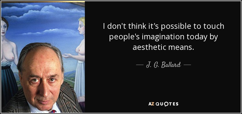 I don't think it's possible to touch people's imagination today by aesthetic means. - J. G. Ballard