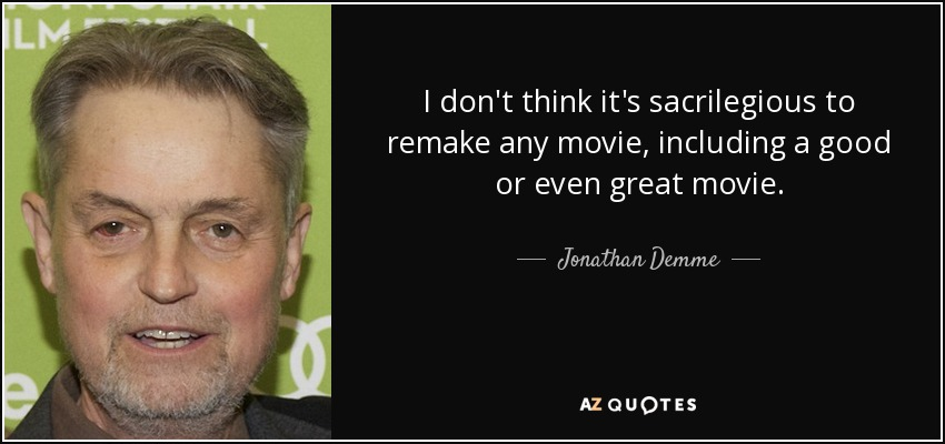 I don't think it's sacrilegious to remake any movie, including a good or even great movie. - Jonathan Demme