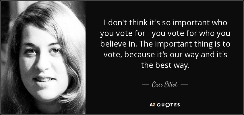 I don't think it's so important who you vote for - you vote for who you believe in. The important thing is to vote, because it's our way and it's the best way. - Cass Elliot