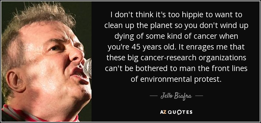 I don't think it's too hippie to want to clean up the planet so you don't wind up dying of some kind of cancer when you're 45 years old. It enrages me that these big cancer-research organizations can't be bothered to man the front lines of environmental protest. - Jello Biafra
