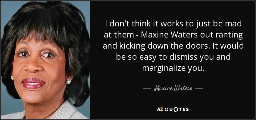 I don't think it works to just be mad at them - Maxine Waters out ranting and kicking down the doors. It would be so easy to dismiss you and marginalize you. - Maxine Waters