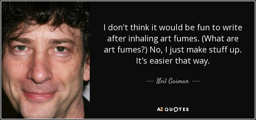 I don't think it would be fun to write after inhaling art fumes. (What are art fumes?) No, I just make stuff up. It's easier that way. - Neil Gaiman