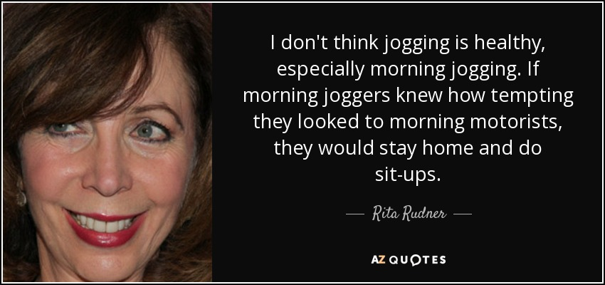 I don't think jogging is healthy, especially morning jogging. If morning joggers knew how tempting they looked to morning motorists, they would stay home and do sit-ups. - Rita Rudner